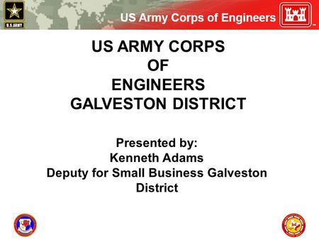 US ARMY CORPS OF ENGINEERS GALVESTON DISTRICT Presented by: Kenneth Adams Deputy for Small Business Galveston District.