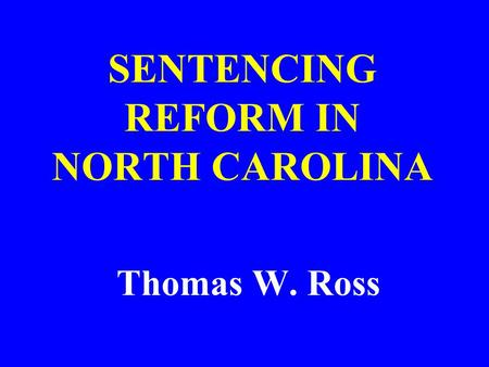 SENTENCING REFORM IN NORTH CAROLINA Thomas W. Ross.