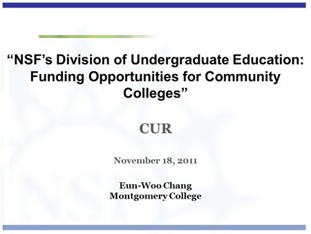 """NSF's Division of Undergraduate Education: Funding Opportunities for Community Colleges"" CUR November 18, 2011 Eun-Woo Chang Montgomery College."