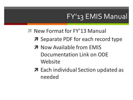 FY'13 EMIS Manual  New Format for FY'13 Manual  Separate PDF for each record type  Now Available from EMIS Documentation Link on ODE Website  Each.