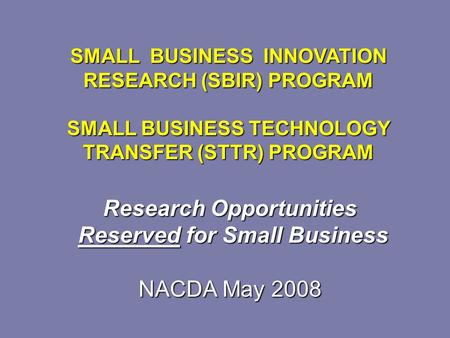 Research Opportunities Reserved for Small Business Reserved for Small Business NACDA May 2008 SMALL BUSINESS INNOVATION RESEARCH (SBIR) PROGRAM SMALL BUSINESS.