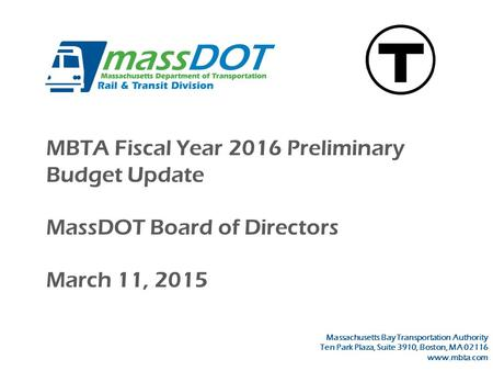 MBTA Fiscal Year 2016 Preliminary Budget Update MassDOT Board of Directors March 11, 2015 Massachusetts Bay Transportation Authority Ten Park Plaza, Suite.
