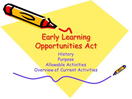 Early Learning Opportunities Act HistoryPurpose Allowable Activities Overview of Current Activities.