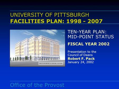 UNIVERSITY OF PITTSBURGH FACILITIES PLAN: 1998 - 2007 TEN-YEAR PLAN: MID-POINT STATUS FISCAL YEAR 2002 Presentation to the Council of Deans Robert F. Pack.