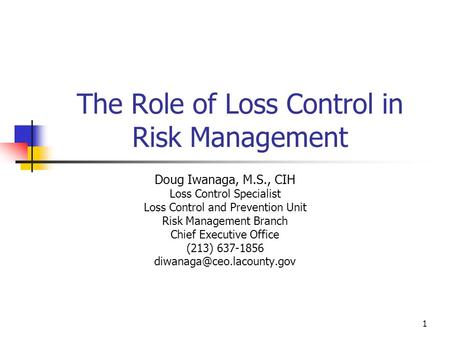 1 The Role of Loss Control in Risk Management Doug Iwanaga, M.S., CIH Loss Control Specialist Loss Control and Prevention Unit Risk Management Branch Chief.