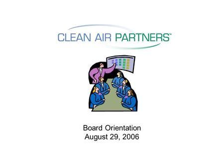 Board Orientation August 29, 2006. Origins of Clean Air Partners Originally founded as a joint project of COG; BMC; DC, MD, and VA; and private sector.