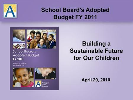 Building a Sustainable Future for Our Children April 29, 2010 School Board's Adopted Budget FY 2011.