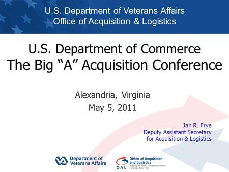 "U.S. Department of Commerce The Big ""A"" Acquisition Conference Alexandria, Virginia May 5, 2011 U.S. Department of Veterans Affairs Office of Acquisition."