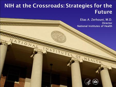 NIH at the Crossroads: Strategies for the Future Elias A. Zerhouni, M.D. Director National Institutes of Health.