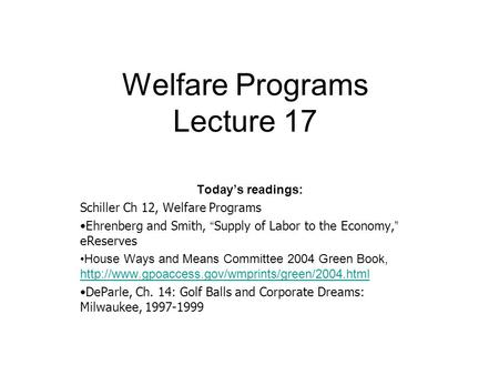 "Welfare Programs Lecture 17 Today's readings: Schiller Ch 12, Welfare Programs Ehrenberg and Smith, "" Supply of Labor to the Economy, "" eReserves House."