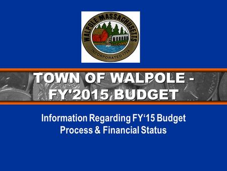 TOWN OF WALPOLE - FY'2015 BUDGET Information Regarding FY'15 Budget Process & Financial Status.