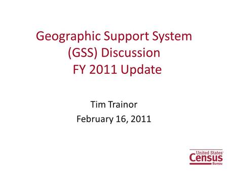 Geographic Support System (GSS) Discussion FY 2011 Update Tim Trainor February 16, 2011.