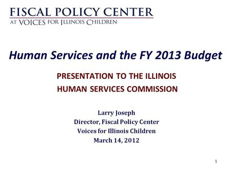1 Human Services and the FY 2013 Budget PRESENTATION TO THE ILLINOIS HUMAN SERVICES COMMISSION Larry Joseph Director, Fiscal Policy Center Voices for Illinois.