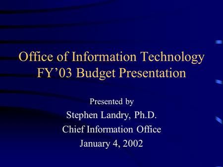 Office of Information Technology FY'03 Budget Presentation Presented by Stephen Landry, Ph.D. Chief Information Office January 4, 2002.