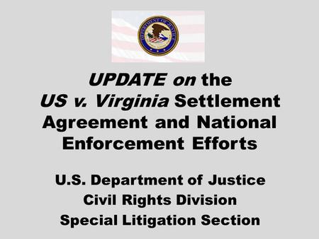 UPDATE on the US v. Virginia Settlement Agreement and National Enforcement Efforts U.S. Department of Justice Civil Rights Division Special Litigation.