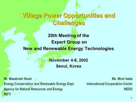 Village Power Opportunities and Challenges 20th Meeting of the Expert Group on New and Renewable Energy Technologies November 4-6, 2002 Seoul, Korea Ms.