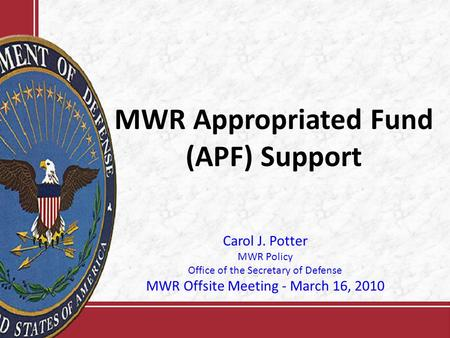 MWR Appropriated Fund (APF) Support Carol J. Potter MWR Policy Office of the Secretary of Defense MWR Offsite Meeting - March 16, 2010.