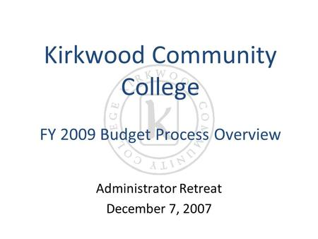 Kirkwood Community College FY 2009 Budget Process Overview Administrator Retreat December 7, 2007.