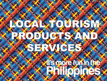 D EPARTMENT OF T OURISM LOCAL TOURISM PRODUCTS AND SERVICES.