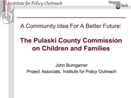 A Community Idea For A Better Future: The Pulaski County Commission on Children and Families John Bumgarner Project Associate, Institute for Policy Outreach.