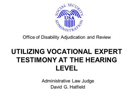 Office of Disability Adjudication and Review UTILIZING VOCATIONAL EXPERT TESTIMONY AT THE HEARING LEVEL Administrative Law Judge David G. Hatfield.