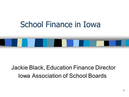 1 School Finance in Iowa Jackie Black, Education Finance Director Iowa Association of School Boards.