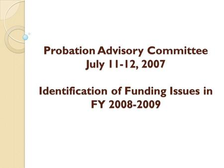 Probation Advisory Committee July 11-12, 2007 Identification of Funding Issues in FY 2008-2009.