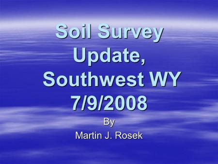 Soil Survey Update, Southwest WY 7/9/2008 By Martin J. Rosek.