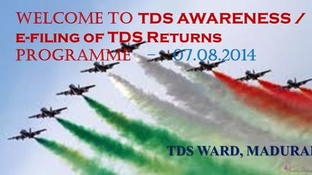 1 WELCOME TO TDS AWARENESS / e-filing of TDS Returns PROGRAMME – 07.08.2014 TDS WARD, MADURAI.