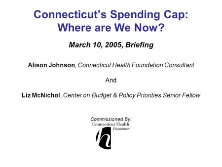 Connecticut's Spending Cap: Where are We Now? March 10, 2005, Briefing Alison Johnson, Connecticut Health Foundation Consultant And Liz McNichol, Center.