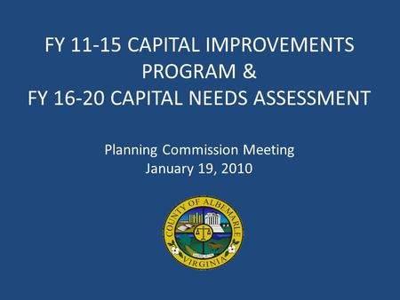 FY 11-15 CAPITAL IMPROVEMENTS PROGRAM & FY 16-20 CAPITAL NEEDS ASSESSMENT Planning Commission Meeting January 19, 2010.