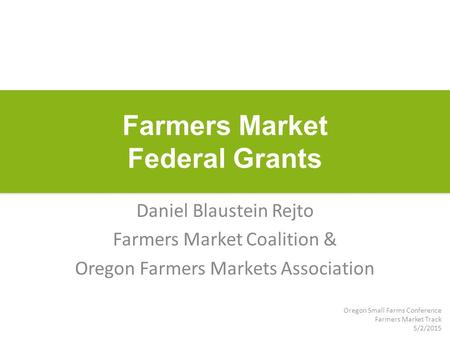 Farmers Market Federal Grants Daniel Blaustein Rejto Farmers Market Coalition & Oregon Farmers Markets Association Oregon Small Farms Conference Farmers.