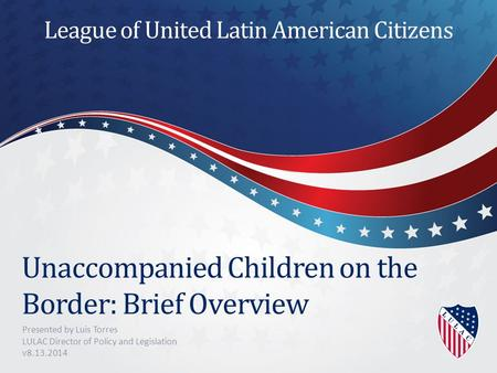 Unaccompanied Children on the Border: Brief Overview Presented by Luis Torres LULAC Director of Policy and Legislation v8.13.2014 League of United Latin.