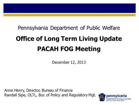 Pennsylvania Department of Public Welfare Office of Long Term Living Update PACAH FOG Meeting December 12, 2013 Anne Henry, Director, Bureau of Finance.