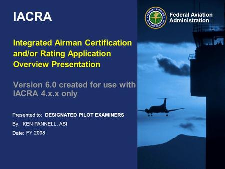 Presented to: By: Date: Federal Aviation Administration IACRA Integrated Airman Certification and/or Rating Application Overview Presentation Version 6.0.