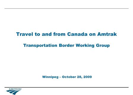 Travel to and from Canada on Amtrak Transportation Border Working Group Winnipeg – October 28, 2009.
