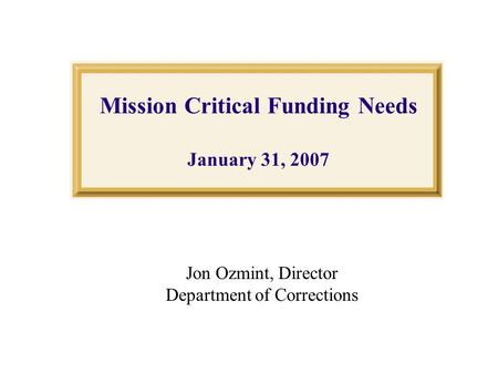 Mission Critical Funding Needs January 31, 2007 Jon Ozmint, Director Department of Corrections.