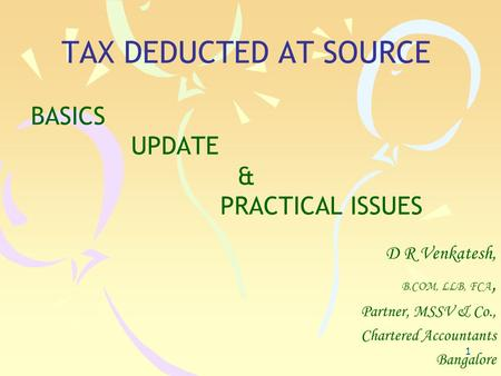 1 TAX DEDUCTED AT SOURCE BASICS UPDATE & PRACTICAL ISSUES D R Venkatesh, B.COM, LLB, FCA, Partner, MSSV & Co., Chartered Accountants Bangalore.