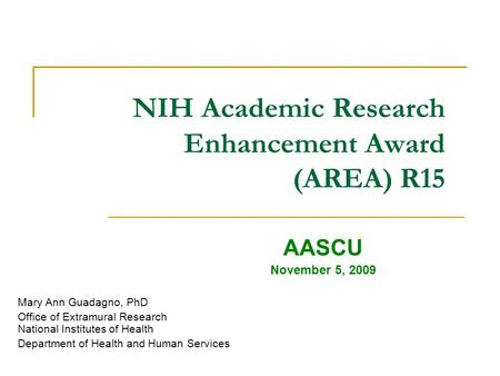 NIH Academic Research Enhancement Award (AREA) R15 AASCU November 5, 2009 Mary Ann Guadagno, PhD Office of Extramural Research National Institutes of Health.