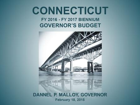 CONNECTICUT FY 2016 - FY 2017 BIENNIUM GOVERNOR'S BUDGET DANNEL P. MALLOY, GOVERNOR February 18, 2015.