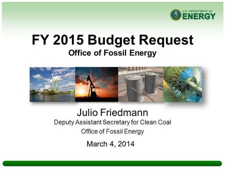 FY 2015 Budget Request Office of Fossil Energy Julio Friedmann Deputy Assistant Secretary for Clean Coal Office of Fossil Energy March 4, 2014.