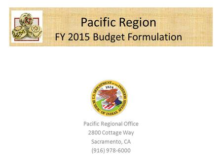 Pacific Regional Office 2800 Cottage Way Sacramento, CA (916) 978-6000 Pacific Region FY 2015 Budget Formulation.