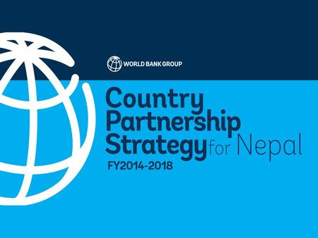 Nepal Country Partnership Strategy FY 2014-2018 The World Bank Group.