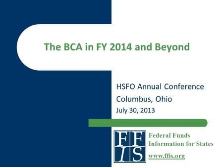 The BCA in FY 2014 and Beyond HSFO Annual Conference Columbus, Ohio July 30, 2013 Federal Funds Information for States www.ffis.org.