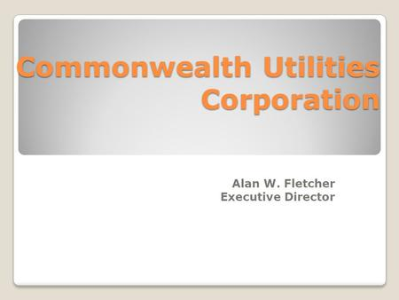 Commonwealth Utilities Corporation Alan W. Fletcher Executive Director.