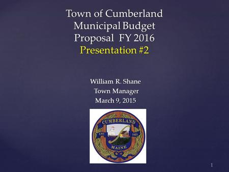 1 Town of Cumberland Municipal Budget Proposal FY 2016 Presentation #2 William R. Shane Town Manager Town Manager March 9, 2015.