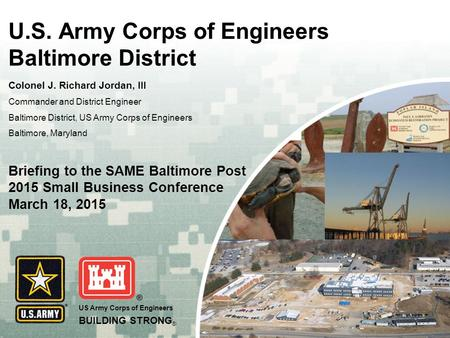 US Army Corps of Engineers BUILDING STRONG ® U.S. Army Corps of Engineers Baltimore District Colonel J. Richard Jordan, III Commander and District Engineer.