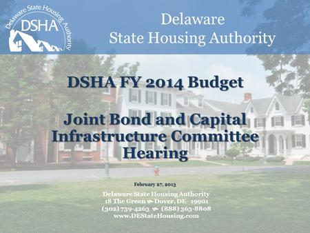 Delaware State Housing Authority DSHA FY 2014 Budget Joint Bond and Capital Infrastructure Committee Hearing February 27, 2013 Delaware State Housing Authority.