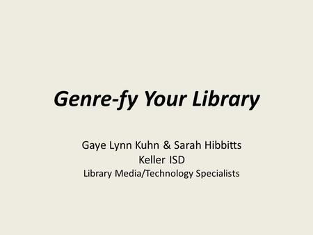 Genre-fy Your Library Gaye Lynn Kuhn & Sarah Hibbitts Keller ISD Library Media/Technology Specialists.