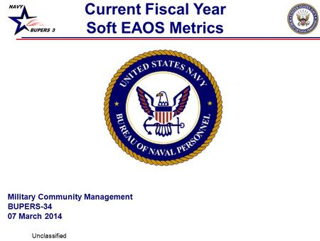 NAVY BUPERS 3 Current Fiscal Year Soft EAOS Metrics Unclassified Military Community Management BUPERS-34 07 March 2014.